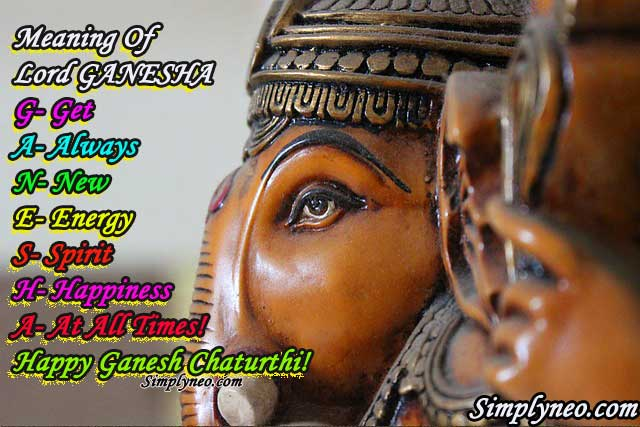 Meaning of Lord GANESHA G- Get A- Always N- New E- Energy S- Spirit & H- Happiness A- At all times! Happy Ganesh Chaturthi!